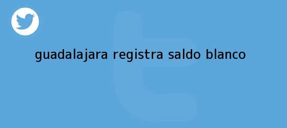trinos de <b>Guadalajara</b> registra saldo blanco