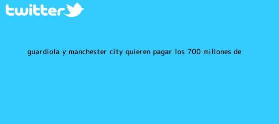 trinos de Guardiola y <b>Manchester City</b> quieren pagar los 700 millones de ...