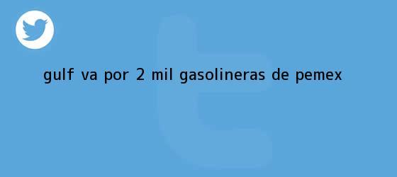 trinos de <b>Gulf</b> va por 2 mil gasolineras de Pemex