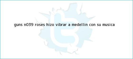 trinos de <b>Guns</b> N&#039; <b>Roses</b> hizo vibrar a Medellín con su música