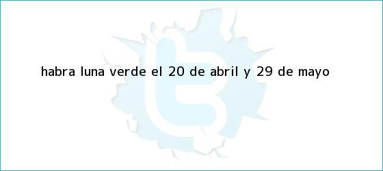 trinos de ¿Habrá <b>luna verde</b> el 20 de abril y 29 de mayo?