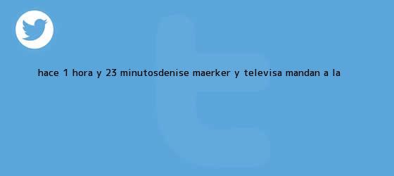 trinos de Hace 1 hora y 23 minutosDenise Maerker y Televisa mandan a <b>La</b> ...