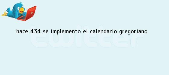 trinos de Hace 434 se implementó el <b>calendario gregoriano</b>