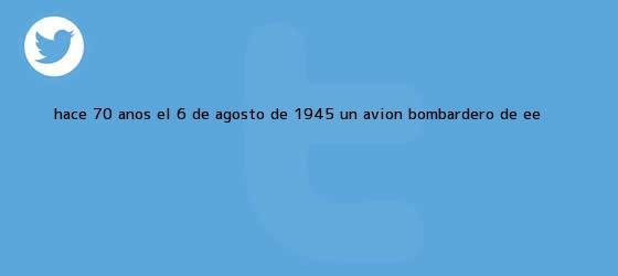 trinos de Hace 70 años, el 6 de agosto de 1945, un avión bombardero de EE <b>...</b>