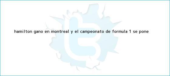 trinos de Hamilton ganó en Montreal y el campeonato de <b>Fórmula 1</b> se pone <b>...</b>