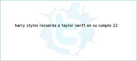 trinos de <b>Harry Styles</b>: recuerda a Taylor Swift en su cumple 22