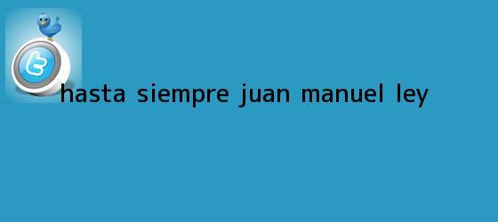trinos de Hasta siempre, <b>Juan Manuel Ley</b>