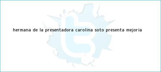 trinos de Hermana de la presentadora <b>Carolina Soto</b> presenta mejoría