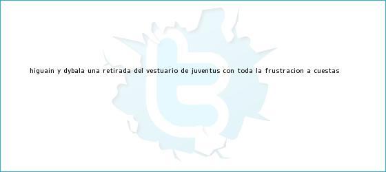 trinos de Higuaín y <b>Dybala</b>: una retirada del vestuario de Juventus con toda la frustración a cuestas