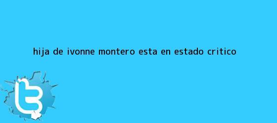 trinos de Hija de <b>Ivonne Montero</b> está en estado crítico