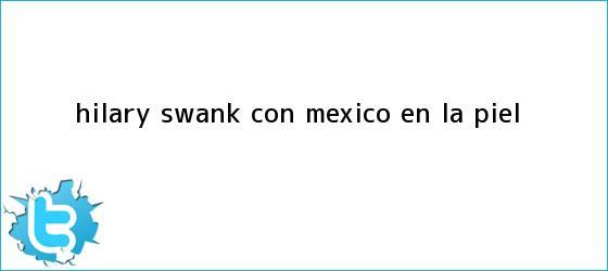 trinos de <b>Hilary Swank</b>, con México en la piel