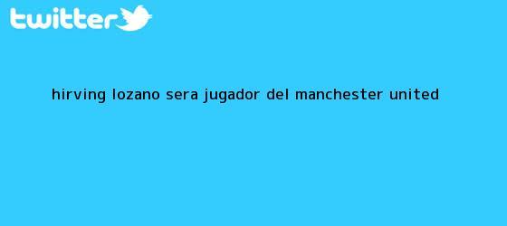 trinos de <b>Hirving Lozano</b> será jugador del Manchester United