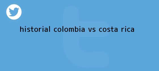 trinos de Historial <b>Colombia vs Costa Rica</b>