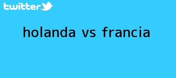 trinos de <b>HOLANDA Vs</b>. <b>FRANCIA</b>