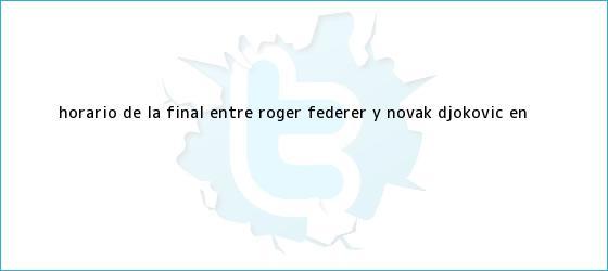 trinos de Horario de la final entre <b>Roger Federer</b> y Novak Djokovic en <b>...</b>