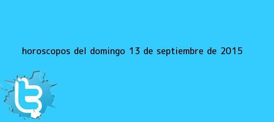 trinos de Horóscopos del domingo <b>13 de septiembre</b> de 2015