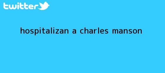 trinos de Hospitalizan a <b>Charles Manson</b>