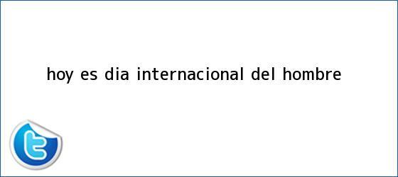 trinos de Hoy es <b>Día Internacional del Hombre</b>