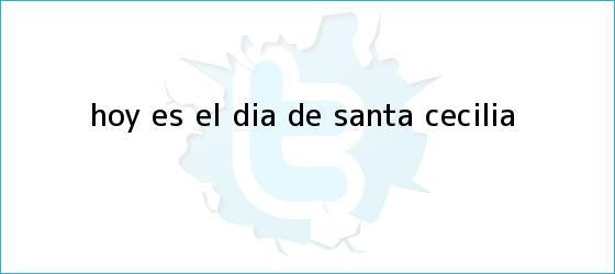 trinos de Hoy es el Día de <b>Santa Cecilia</b>
