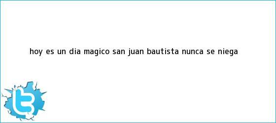 trinos de Hoy es un <b>día</b> mágico: <b>San Juan</b> Bautista nunca se niega