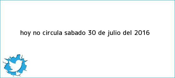 trinos de <b>Hoy No Circula</b> Sábado <b>30 de julio</b> del <b>2016</b>