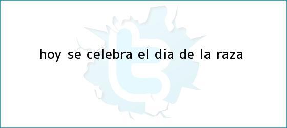 trinos de Hoy se celebra el <b>Día de la Raza</b>