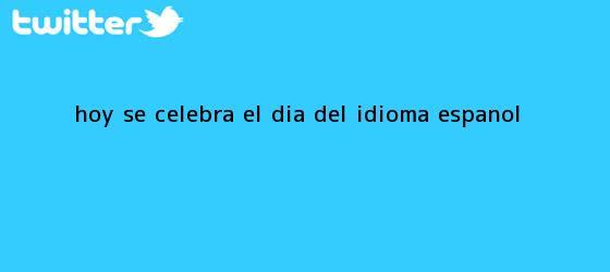 trinos de Hoy se celebra el <b>Día del idioma</b> español