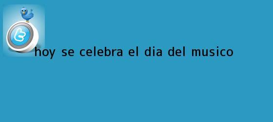 trinos de Hoy se celebra el <b>Día del Músico</b>