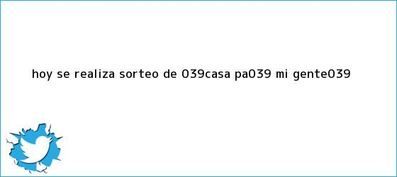 trinos de Hoy se realiza sorteo de &#039;<b>Casa pa</b>&#039; <b>mi gente</b>&#039;