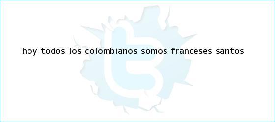 trinos de ?<b>Hoy</b> todos los colombianos somos <b>franceses</b>?: Santos