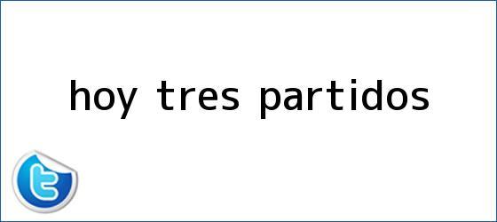 trinos de <b>Hoy</b>, tres <b>partidos</b>