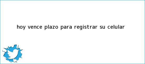 trinos de Hoy vence plazo para <b>registrar</b> su <b>celular</b>