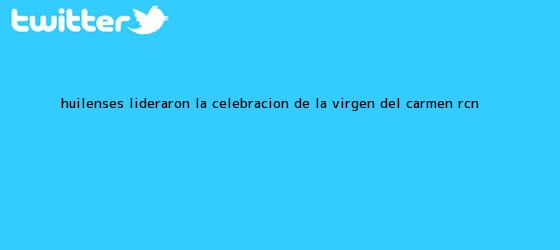 trinos de Huilenses lideraron la celebración de la <b>Virgen del Carmen</b> | RCN <b>...</b>