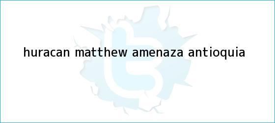 trinos de <b>Huracán Matthew</b> amenaza Antioquia