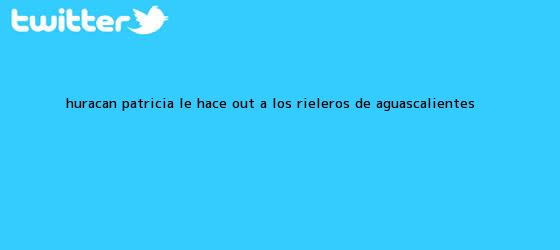 trinos de <b>Huracán</b> ?<b>Patricia</b>? le hace out a los Rieleros de <b>Aguascalientes</b>