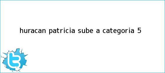 trinos de <b>Huracán Patricia</b> sube a categoría 5