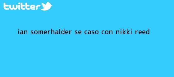 trinos de Ian Somerhalder se casó con <b>Nikki Reed</b>