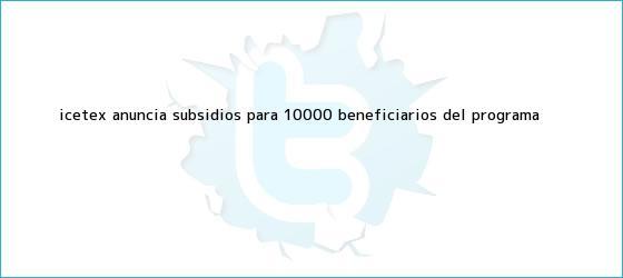 trinos de <b>Icetex</b> anuncia subsidios para 10.000 beneficiarios del programa <b>...</b>