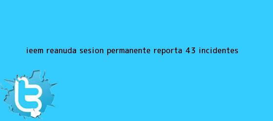 trinos de <b>IEEM</b> reanuda sesión permanente; reporta 43 incidentes