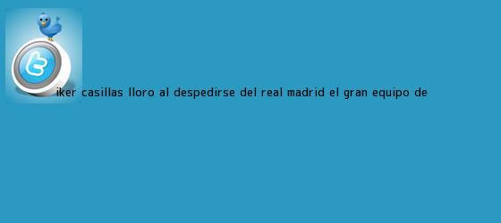 trinos de <b>Iker Casillas</b> lloró al despedirse del Real Madrid, el gran equipo de <b>...</b>
