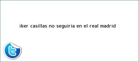 trinos de <b>Iker Casillas</b> no seguiría en el Real Madrid