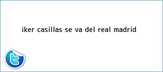 trinos de <b>Iker Casillas</b> se va del Real Madrid