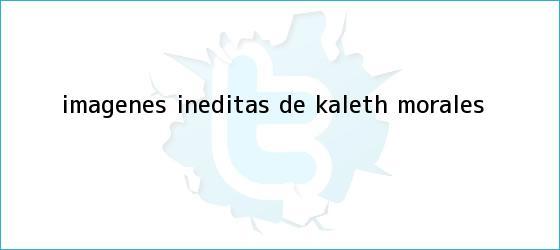 trinos de Imágenes inéditas de <b>Kaleth Morales</b>