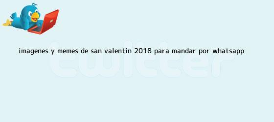 trinos de Imágenes y memes de <b>San Valentin 2018</b> para mandar por WhatsApp