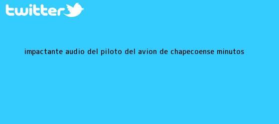 trinos de Impactante <b>audio</b> del piloto del <b>avión</b> de <b>Chapecoense</b> minutos ...