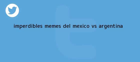 trinos de Imperdibles MEMES del <b>México vs</b>. <b>Argentina</b>
