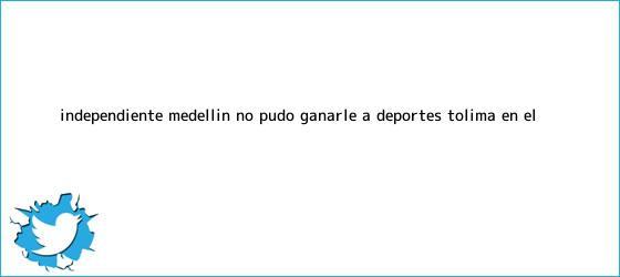 trinos de <b>Independiente Medellín</b> no pudo ganarle a Deportes Tolima en el ...
