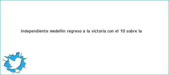 trinos de <b>Independiente Medellín</b> regresó a la victoria con el 1-0 sobre La ...