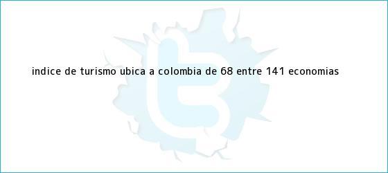 trinos de Índice de turismo ubica a Colombia de 68 entre 141 economías