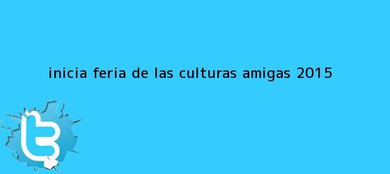trinos de Inicia <b>Feria de las Culturas Amigas 2015</b>